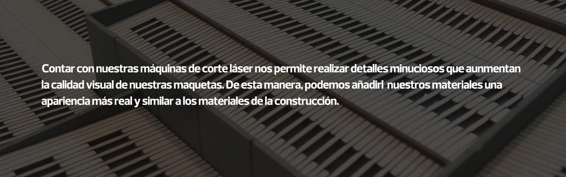 Contar con nuestras máquinas de corte láser nos permite realizar detalles minuciosos que aunmentan la calidad visual de nuestras maquetas. De esta manera, podemos añadirl nuestros materiales una apariencia más real y similar a los materiales de la construcción.